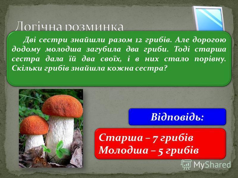 3 Дві сестри знайшли разом 12 грибів. Але дорогою додому молодша загубила два гриби. Тоді старша сестра дала їй два своїх, і в них стало порівну. Скільки грибів знайшла кожна сестра? Старша – 7 грибів Молодша – 5 грибів Старша – 7 грибів Молодша – 5