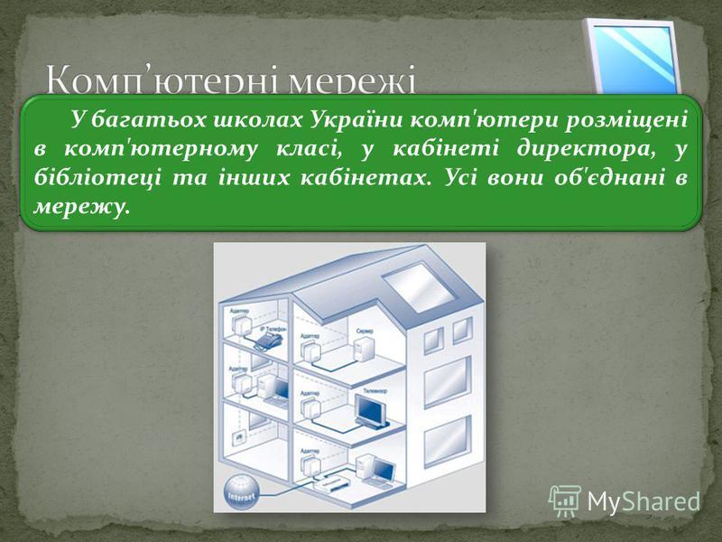 3 У багатьох школах України комп'ютери розміщені в комп'ютерному класі, у кабінеті директора, у бібліотеці та інших кабінетах. Усі вони об'єднані в мережу.