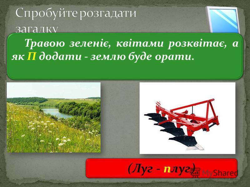 3 Травою зеленіє, квітами розквітає, а як П додати - землю буде орати. (Луг - плуг)