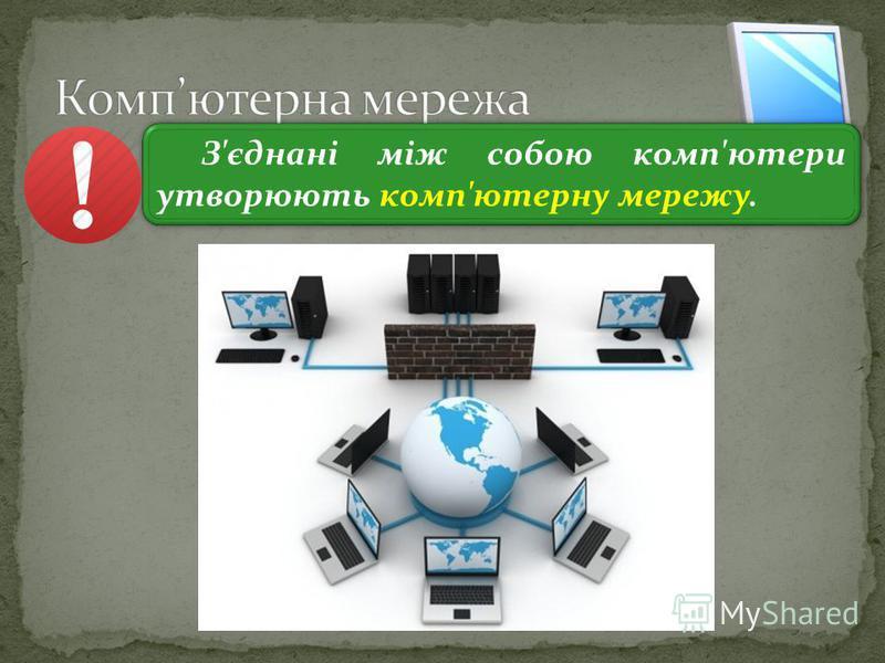 3 З'єднані між собою комп'ютери утворюють комп'ютерну мережу.