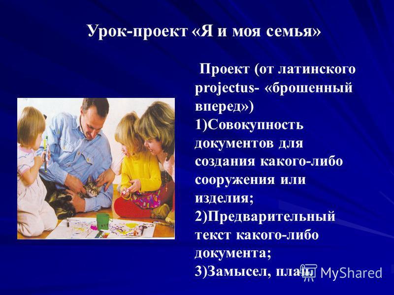 Урок-проект «Я и моя семья» Проект (от латинского projectus- «брошенный вперед») 1)Совокупность документов для создания какого-либо сооружения или изделия; 2)Предварительный текст какого-либо документа; 3)Замысел, план.
