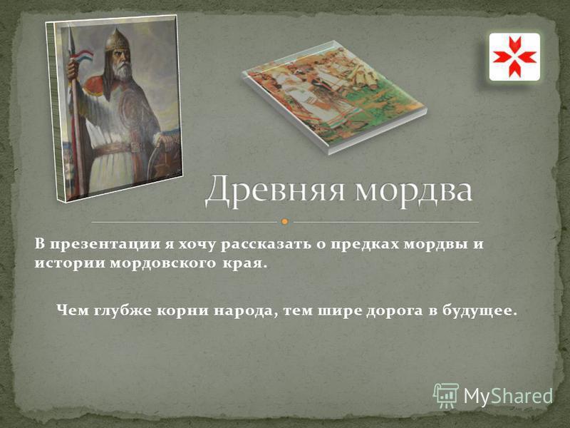 В презентации я хочу рассказать о предках мордвы и истории мордовского края. Чем глубже корни народа, тем шире дорога в будущее.