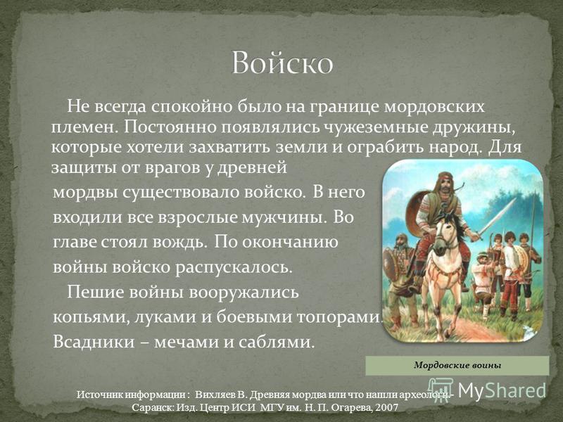 Не всегда спокойно было на границе мордовских племен. Постоянно появлялись чужеземные дружины, которые хотели захватить земли и ограбить народ. Для защиты от врагов у древней мордвы существовало войско. В него входили все взрослые мужчины. Во главе с