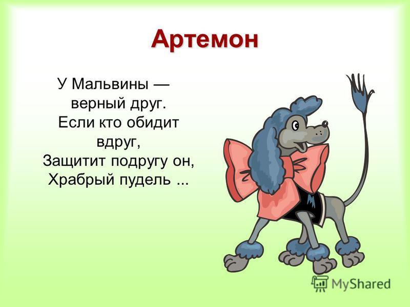 Артемон У Мальвины верный друг. Если кто обидит вдруг, Защитит подругу он, Храбрый пудель...