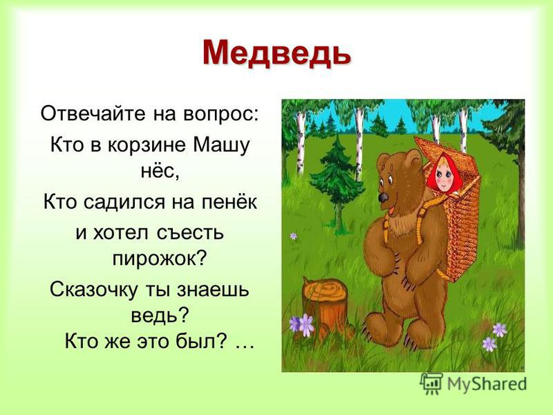 Медведь Отвечайте на вопрос: Кто в корзине Машу нёс, Кто садился на пенёк и хотел съесть пирожок? Сказочку ты знаешь ведь? Кто же это был? …