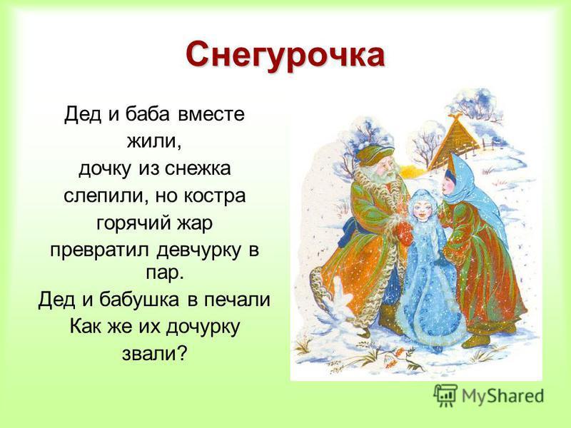 Снегурочка Дед и баба вместе жили, дочку из снежка слепили, но костра горячий жар превратил девчурку в пар. Дед и бабушка в печали Как же их дочурку звали?