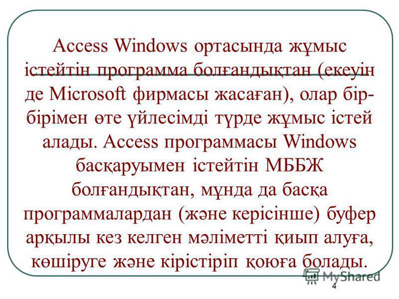 4 Access Windows ортасында жұмыс істейтін программа болғандықтан (екеуін де Microsoft фирмасы жасаған), олар бір- бірімен өте үйлесімді түрде жұмыс істей алады. Access программасы Windows басқаруымен істейтін МББЖ болғандықтан, мұнда да басқа програм