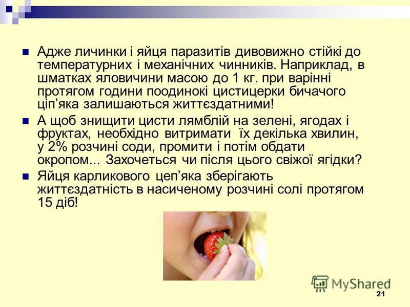 21 Адже личинки і яйця паразитів дивовижно стійкі до температурних і механічних чинників. Наприклад, в шматках яловичини масою до 1 кг. при варінні протягом години поодинокі цистицерки бичачого ціпяка залишаються життєздатними! А щоб знищити цисти ля