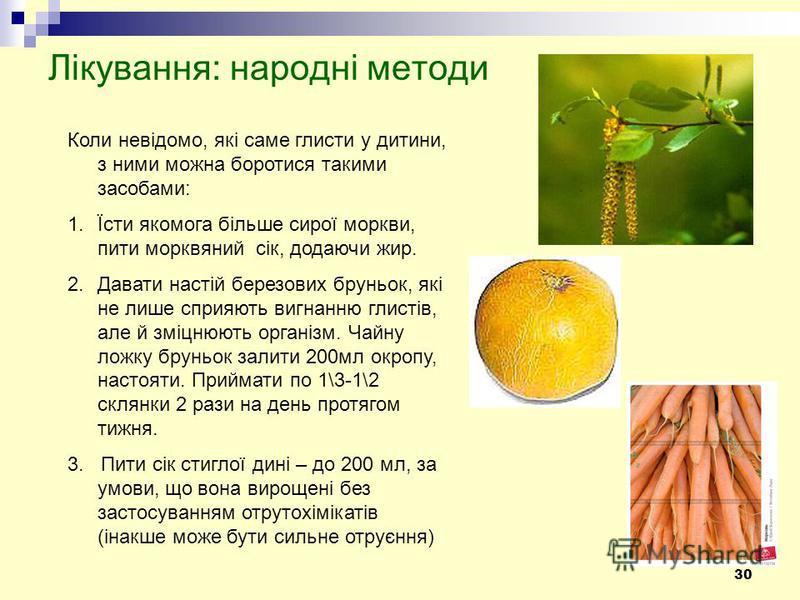 30 Лікування: народні методи Коли невідомо, які саме глисти у дитини, з ними можна боротися такими засобами: 1.Їсти якомога більше сирої моркви, пити морквяний сік, додаючи жир. 2.Давати настій березових бруньок, які не лише сприяють вигнанню глистів
