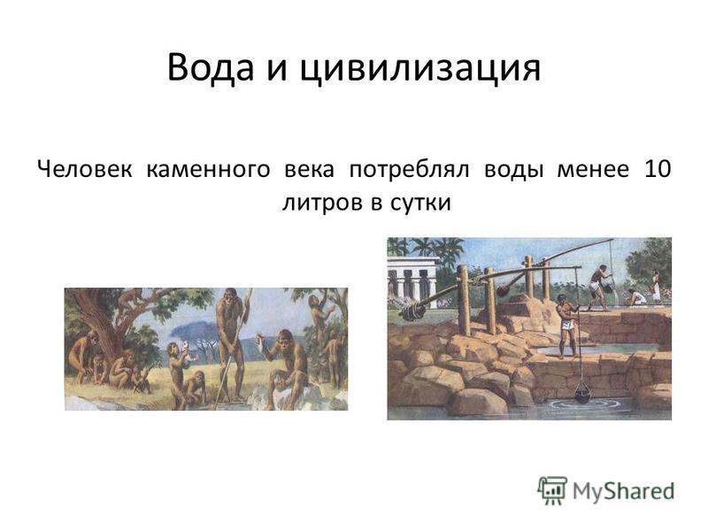 Вода и цивилизация Человек каменного века потреблял воды менее 10 литров в сутки