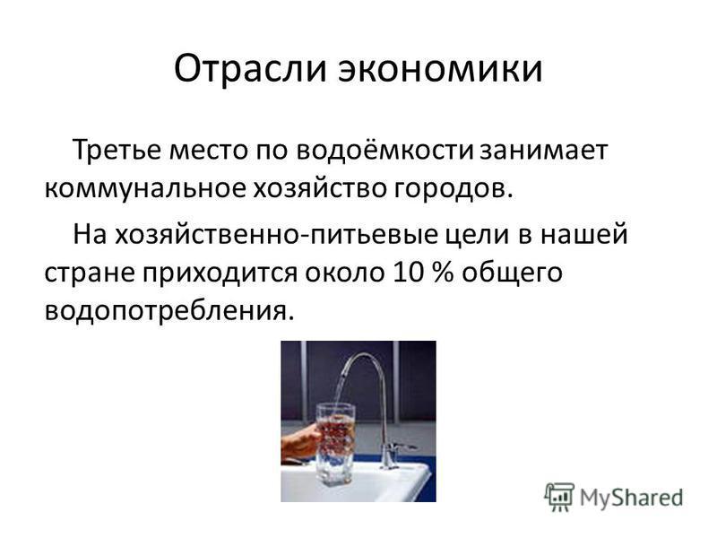 Отрасли экономики Третье место по водоёмкости занимает коммунальное хозяйство городов. На хозяйственно-питьевые цели в нашей стране приходится около 10 % общего водопотребления.