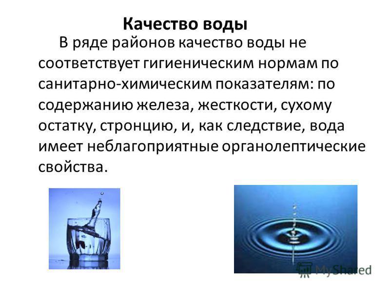 Качество воды В ряде районов качество воды не соответствует гигиеническим нормам по санитарно-химическим показателям: по содержанию железа, жесткости, сухому остатку, стронцию, и, как следствие, вода имеет неблагоприятные органолептические свойства.