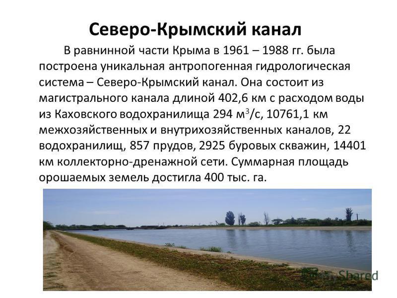 Северо-Крымский канал В равнинной части Крыма в 1961 – 1988 гг. была построена уникальная антропогенная гидрологическая система – Северо-Крымский канал. Она состоит из магистрального канала длиной 402,6 км с расходом воды из Каховского водохранилища