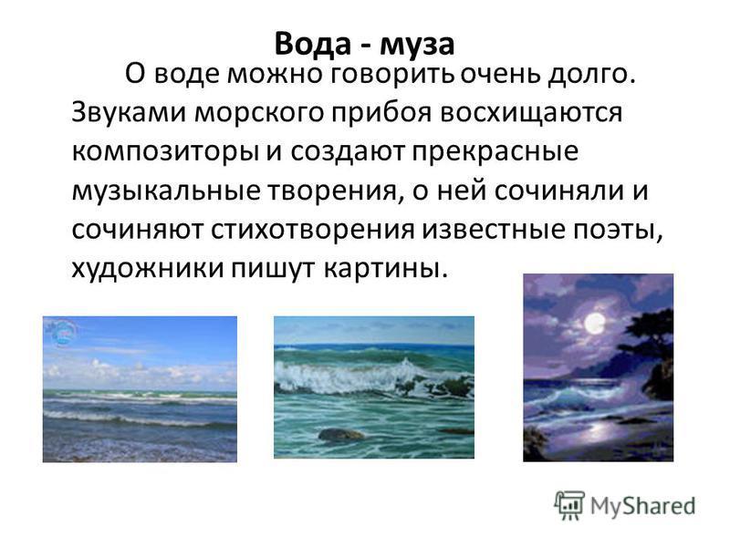 Вода - муза О воде можно говорить очень долго. Звуками морского прибоя восхищаются композиторы и создают прекрасные музыкальные творения, о ней сочиняли и сочиняют стихотворения известные поэты, художники пишут картины.