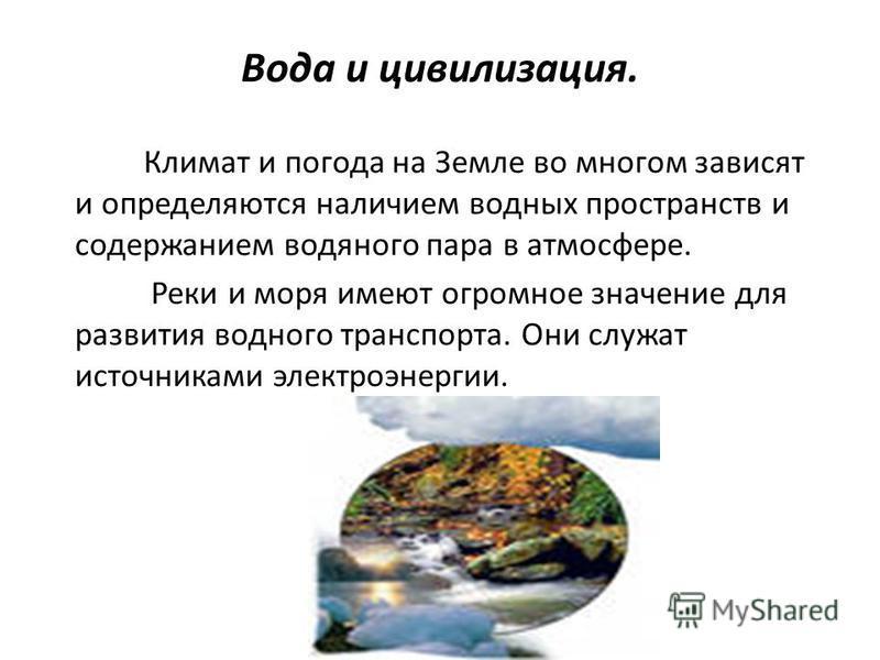 Вода и цивилизация. Климат и погода на Земле во многом зависят и определяются наличием водных пространств и содержанием водяного пара в атмосфере. Реки и моря имеют огромное значение для развития водного транспорта. Они служат источниками электроэнер