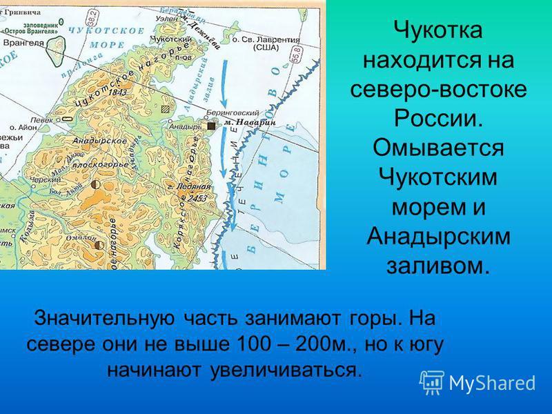 Значительную часть занимают горы. На севере они не выше 100 – 200 м., но к югу начинают увеличиваться. Чукотка находится на северо-востоке России. Омывается Чукотским морем и Анадырским заливом.