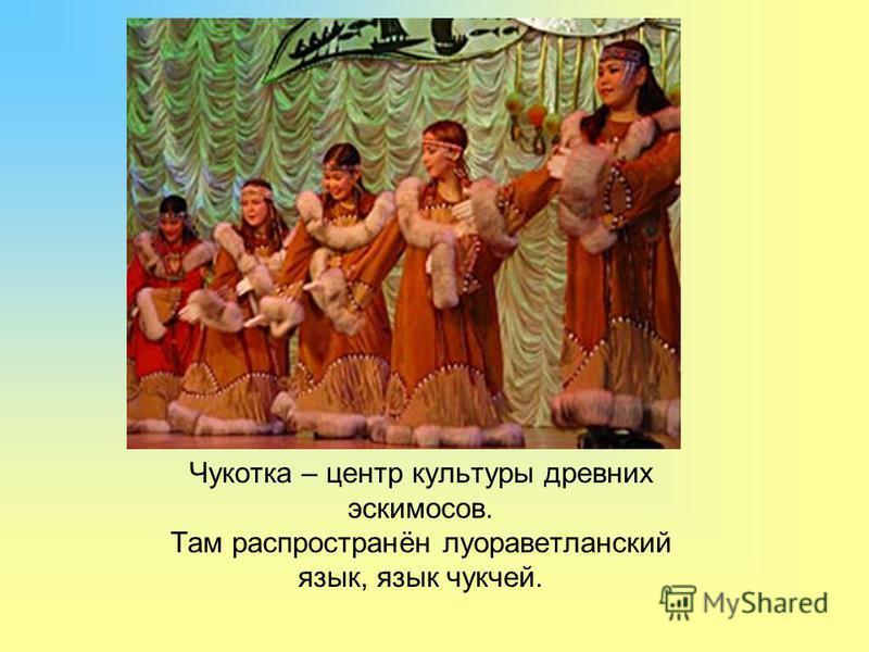 Чукотка – центр культуры древних эскимосов. Там распространён луораветланский язык, язык чукчей.