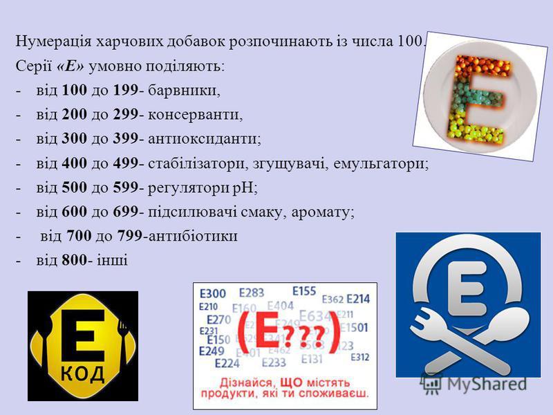 Нумерація харчових добавок розпочинають із числа 100. Серії «Е» умовно поділяють: -від 100 до 199- барвники, -від 200 до 299- консерванти, -від 300 до 399- антиоксиданти; -від 400 до 499- стабілізатори, згущувачі, емульгатори; -від 500 до 599- регуля