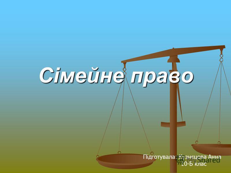 Сімейне право Підготувала: Кузнєцова Анна 10-Б клас