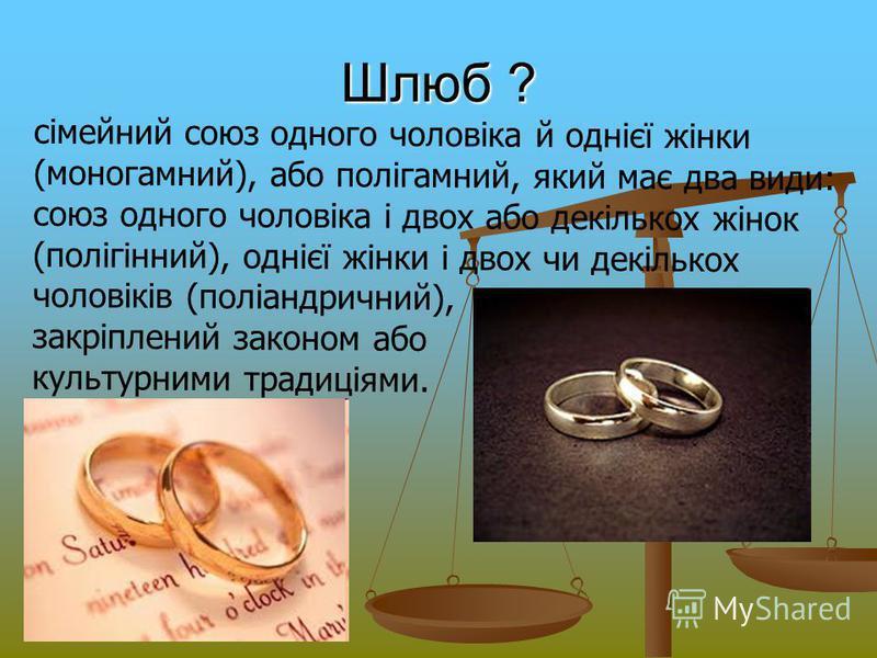 Шлюб ? сімейний союз одного чоловіка й однієї жінки (моногамний), або полігамний, який має два види: союз одного чоловіка і двох або декількох жінок (полігінний), однієї жінки і двох чи декількох чоловіків (поліандричний), закріплений законом або кул