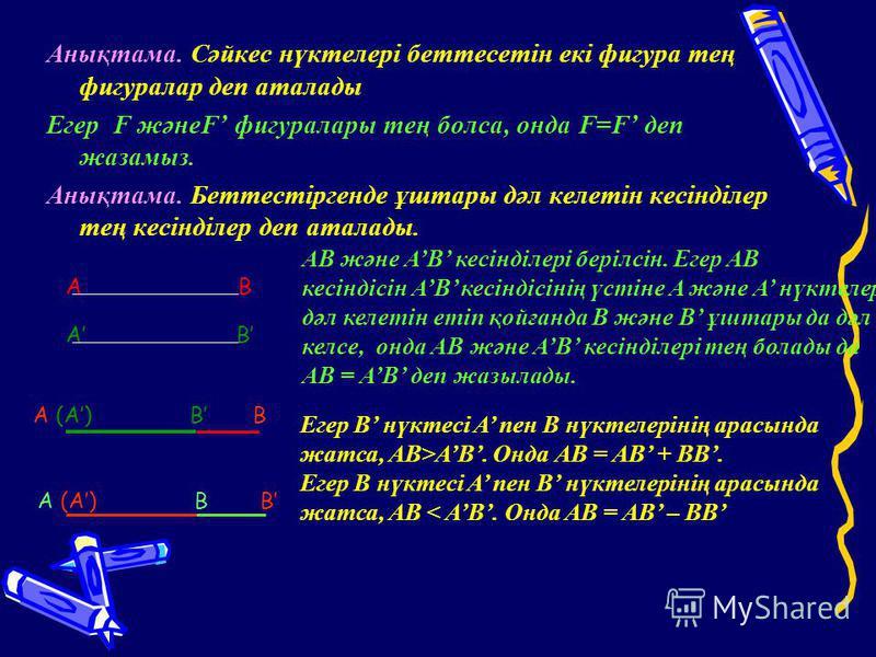 Анықтама. Сәйкес нүктелері беттесетін екі фигура тең фигуралар деп аталады Егер F жәнеF фигуралары тең болса, онда F=F деп жазамыз. Анықтама. Беттестіргенде ұштары дәл келетін кесінділер тең кесінділер деп аталады. A B AB және AB кесінділері берілсін
