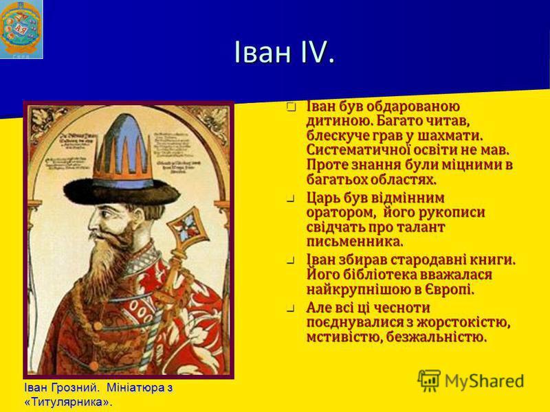 Іван IV. Іван був обдарованою дитиною. Багато читав, блескуче грав у шахмати. Систематичної освіти не мав. Проте знання були міцними в багатьох областях. Іван був обдарованою дитиною. Багато читав, блескуче грав у шахмати. Систематичної освіти не мав