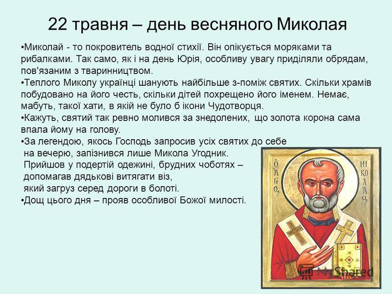 22 травня – день весняного Миколая Миколай - то покровитель водної стихії. Він опікується моряками та рибалками. Так само, як і на день Юрія, особливу увагу приділяли обрядам, пов'язаним з тваринництвом. Теплого Миколу українці шанують найбільше з-по