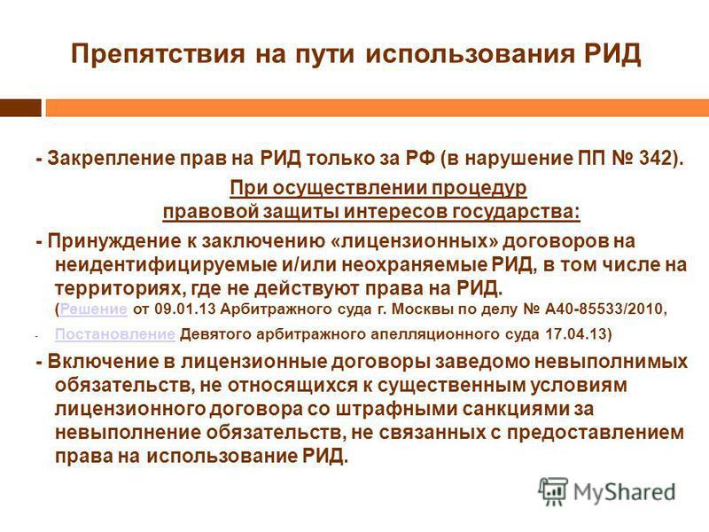 Препятствия на пути использования РИД - Закрепление прав на РИД только за РФ (в нарушение ПП 342). При осуществлении процедур правовой защиты интересов государства: - Принуждение к заключению «лицензионных» договоров на неидентифицируемые и/или неохр