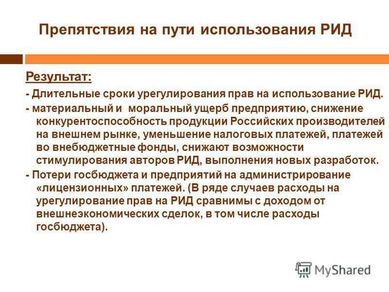 Препятствия на пути использования РИД Результат: - Длительные сроки урегулирования прав на использование РИД. - материальный и моральный ущерб предприятию, снижение конкурентоспособность продукции Российских производителей на внешнем рынке, уменьшени
