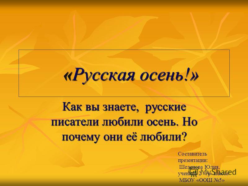 «Русская осень!» Как вы знаете, русские писатели любили осень. Но почему они её любили? Составитель презентации: Шелепова Юлия, ученица 2 «А» класса МБОУ «ООШ 5»