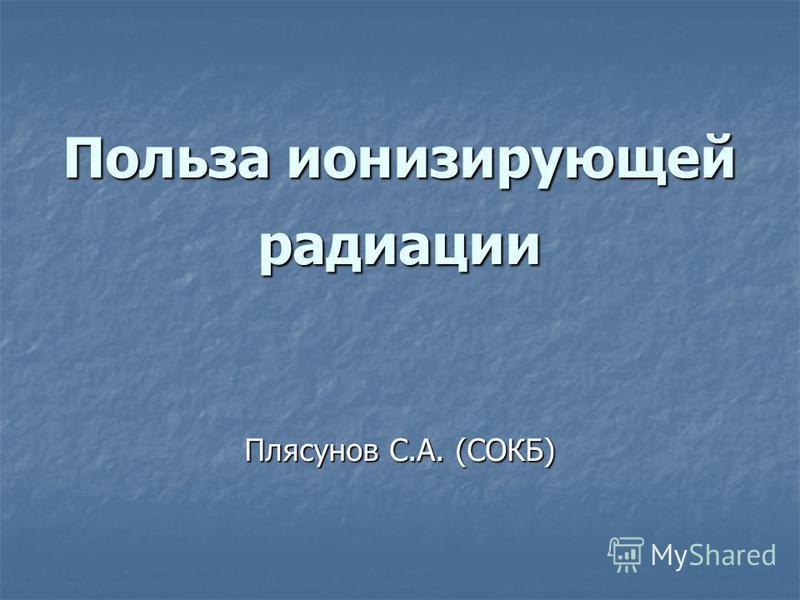 Польза ионизирующей радиации Плясунов С.А. (СОКБ)