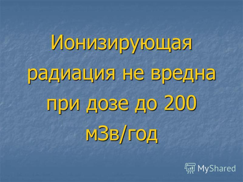 Ионизирующая радиация не вредна при дозе до 200 м Зв/год