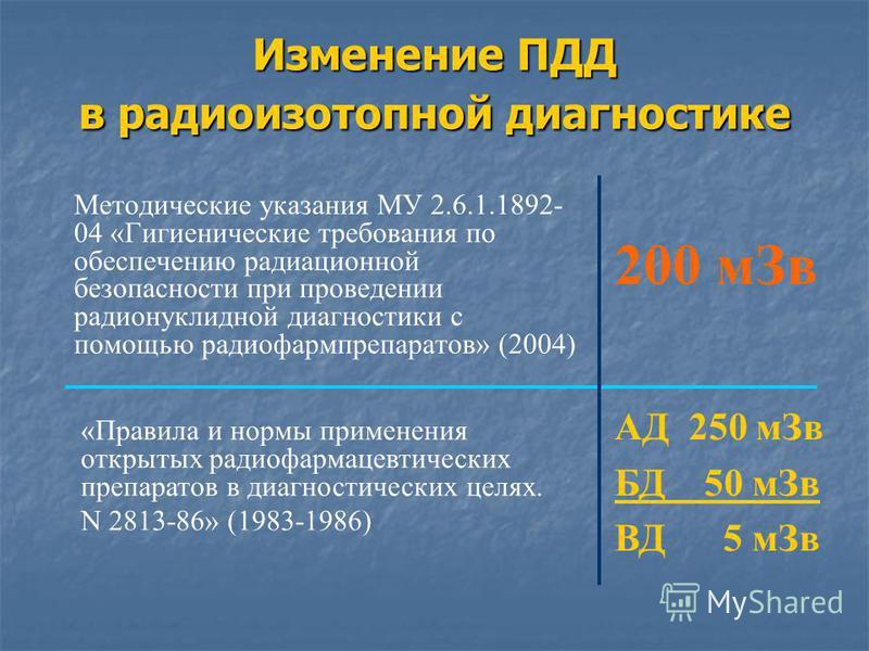 Изменение ПДД в радиоизотопной диагностике Методические указания МУ 2.6.1.1892- 04 «Гигиенические требования по обеспечению радиационной безопасности при проведении радионуклидной диагностики с помощью радиофармпрепаратов» (2004) «Правила и нормы при