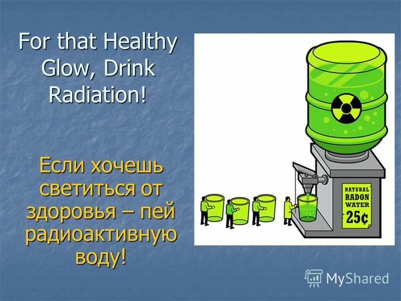 For that Healthy Glow, Drink Radiation! Если хочешь светиться от здоровья – пей радиоактивную воду!