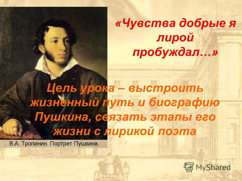 «Чувства добрые я лирой пробуждал…» Цель урока – выстроить жизненный путь и биографию Пушкина, связать этапы его жизни с лирикой поэта
