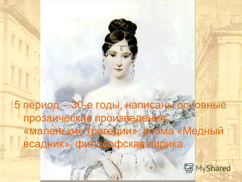 5 период – 30-е годы, написаны основные прозаические произведения, «маленькие трагедии», поэма «Медный всадник», философская лирика.