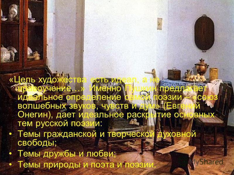 «Цель художества есть идеал, а не нравоучение…» Именно Пушкин предлагает идеальное определение самой поэзии – «союз волшебных звуков, чувств и дум» (Евгений Онегин), дает идеальное раскрытие основных тем русской поэзии: Темы гражданской и творческой
