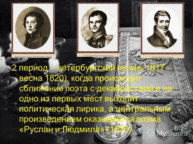 2 период – петербургский (осень 1817 – весна 1820), когда происходит сближение поэта с декабристами и на одно из первых мест выходит политическая лирика, а центральным произведением оказывается поэма «Руслан и Людмила» (1820)