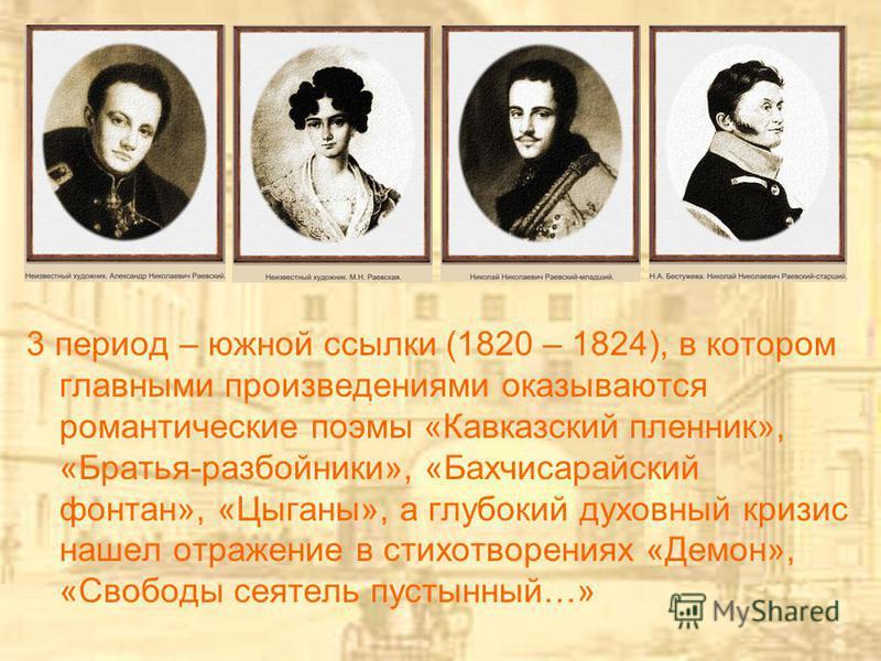 3 период – южной ссылки (1820 – 1824), в котором главными произведениями оказываются романтические поэмы «Кавказский пленник», «Братья-разбойники», «Бахчисарайский фонтан», «Цыганы», а глубокий духовный кризис нашел отражение в стихотворениях «Демон»