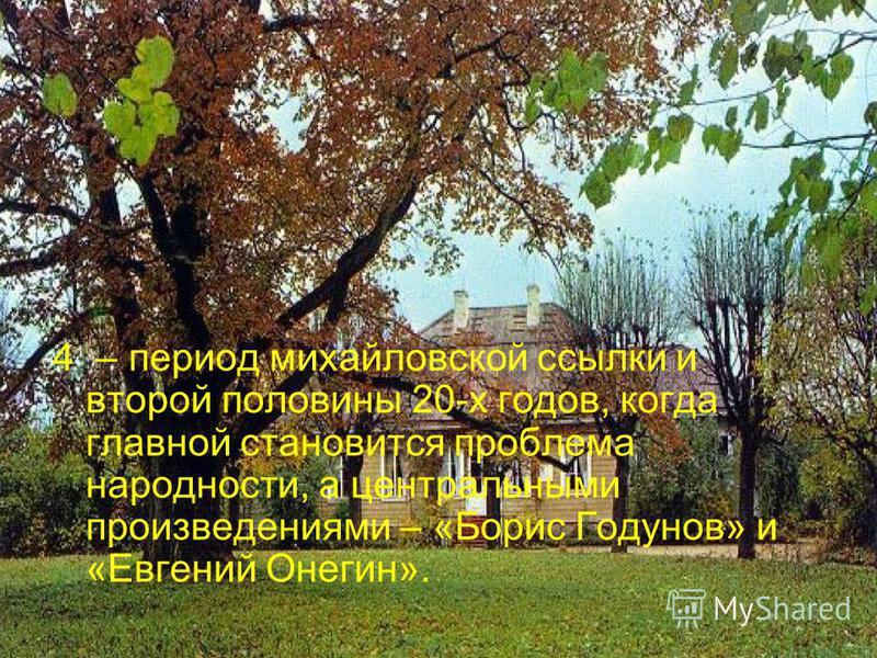 4 – период михайловской ссылки и второй половины 20-х годов, когда главной становится проблема народности, а центральными произведениями – «Борис Годунов» и «Евгений Онегин».