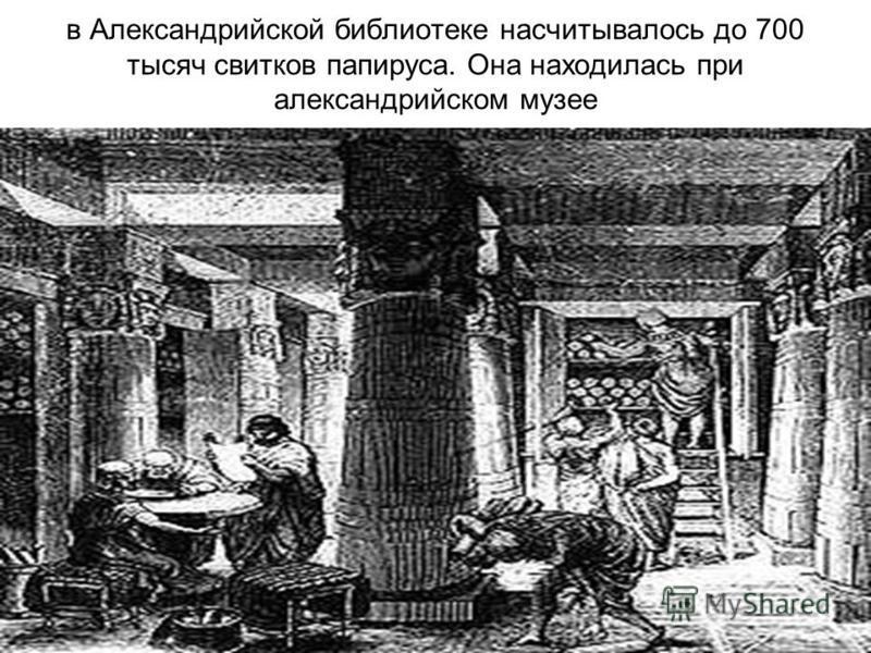 в Александрийской библиотеке насчитывалось до 700 тысяч свитков папируса. Она находилась при александрийском музее