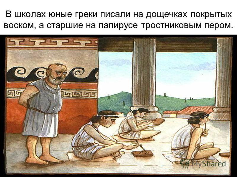 В школах юные греки писали на дощечках покрытых воском, а старшие на папирусе тростниковым пером.