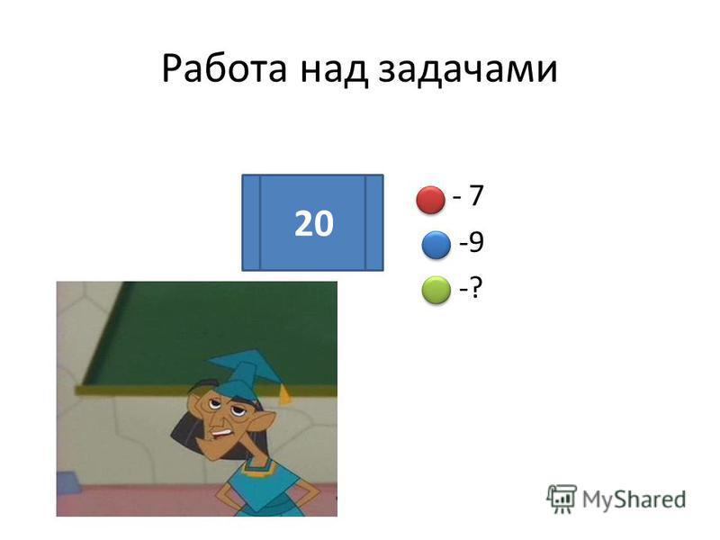 Работа над задачами - - 7 - -9 - -? 20