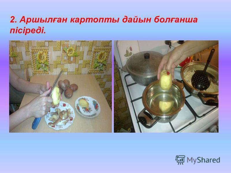 2. Аршылған картопты дайын болғанша пісіреді.