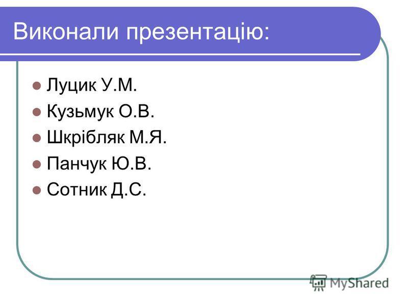 Виконали презентацію: Луцик У.М. Кузьмук О.В. Шкрібляк М.Я. Панчук Ю.В. Сотник Д.С.