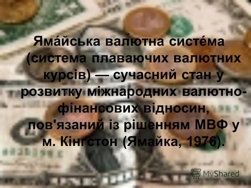 Ямáйська вал́ютна систéма (система плаваючих валютних курсів) сучасний стан у розвитку міжнародних валютно- фінансових відносин, пов'язаний із рішенням МВФ у м. Кінґстон (Ямайка, 1976).