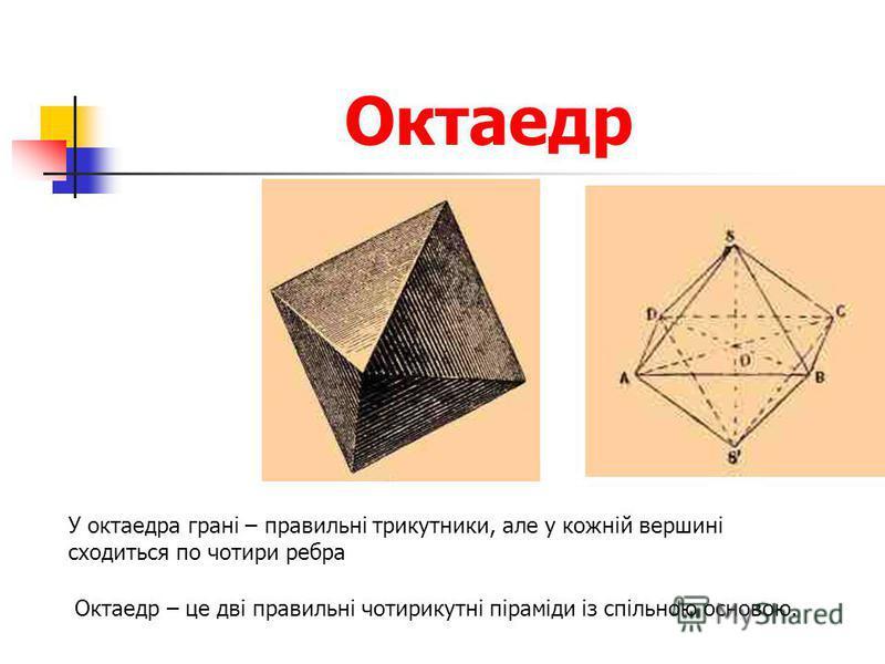 Октаедр У октаедра грані – правильні трикутники, але у кожній вершині сходиться по чотири ребра Октаедр – це дві правильні чотирикутні піраміди із спільною основою.