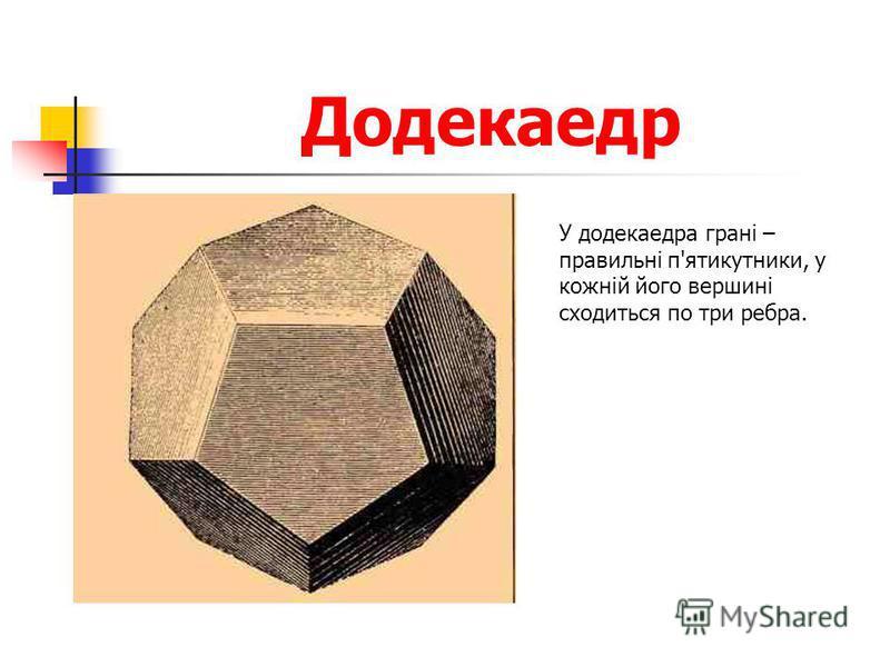Додекаедр У додекаедра грані – правильні п'ятикутники, у кожній його вершині сходиться по три ребра.