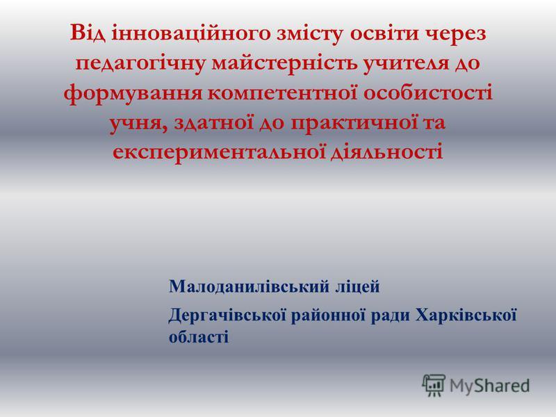 Від інноваційного змісту освіти через педагогічну майстерність учителя до формування компетентної особистості учня, здатної до практичної та експериментальної діяльності Малоданилівський ліцей Дергачівської районної ради Харківської області