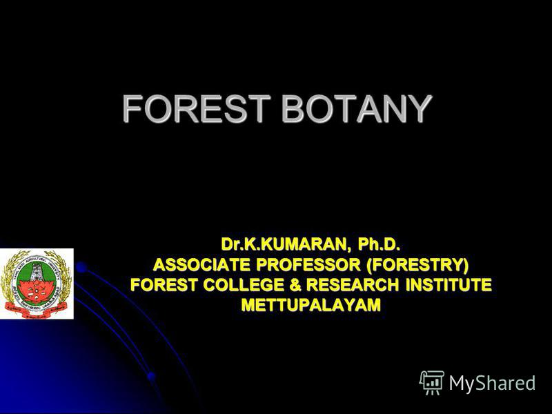 FOREST BOTANY Dr.K.KUMARAN, Ph.D. ASSOCIATE PROFESSOR (FORESTRY) FOREST COLLEGE & RESEARCH INSTITUTE METTUPALAYAM